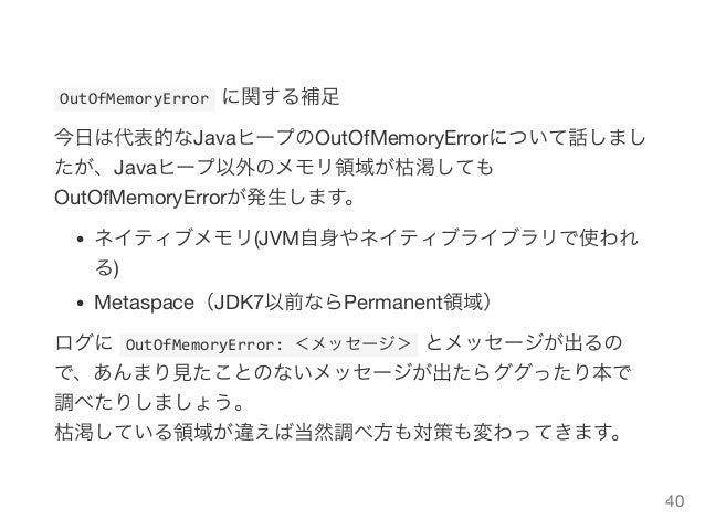 OutOfMemoryErrorに関する補足 今日は代表的なJavaヒープのOutOfMemoryErrorについて話しまし たが、Javaヒープ以外のメモリ領域が枯渇しても OutOfMemoryErrorが発生します。 ネイティブメモリ...