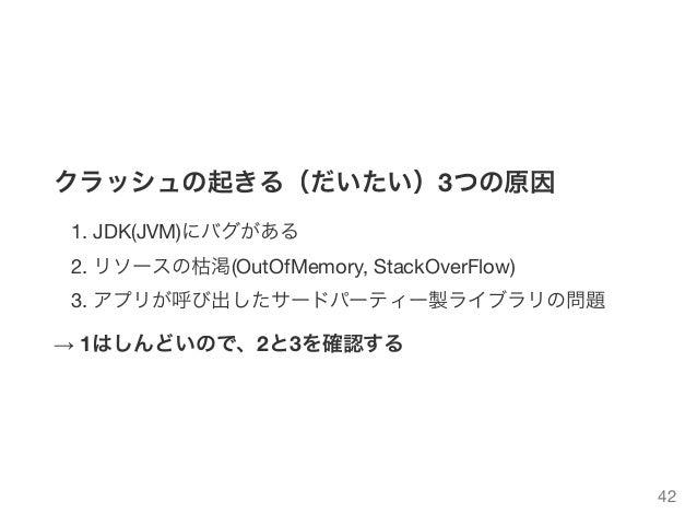 クラッシュの起きる(だいたい)3つの原因 1. JDK(JVM)にバグがある 2. リソースの枯渇(OutOfMemory, StackOverFlow) 3. アプリが呼び出したサードパーティー製ライブラリの問題 → 1はしんどいので、2と3...