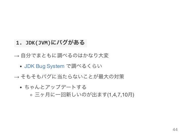 1.JDK(JVM)にバグがある → 自分でまともに調べるのはかなり大変 JDK Bug System で調べるくらい → そもそもバグに当たらないことが最大の対策 ちゃんとアップデートする 三ヶ月に一回新しいのが出ます(1,4,7,10...