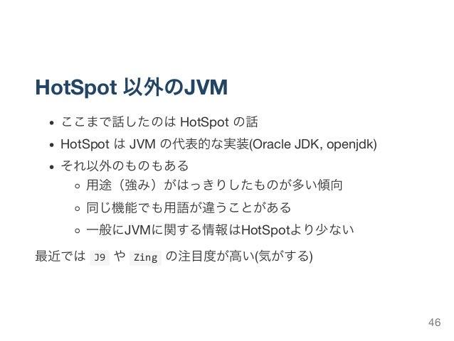 HotSpot 以外のJVM ここまで話したのはHotSpot の話 HotSpot はJVM の代表的な実装(Oracle JDK, openjdk) それ以外のものもある 用途(強み)がはっきりしたものが多い傾向 同じ機能でも用語が違うこと...