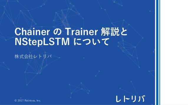 Chainer の Trainer 解説と NStepLSTM について 株式会社レトリバ © 2017 Retrieva, Inc.