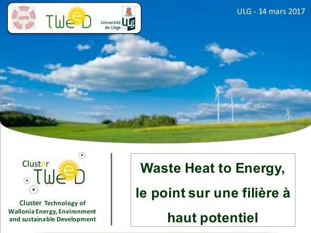 Cluster Technology	of	 Wallonia	Energy,	Environment	 and	sustainable	Development ULG	- 14	mars	2017 Waste Heat to Energy, ...