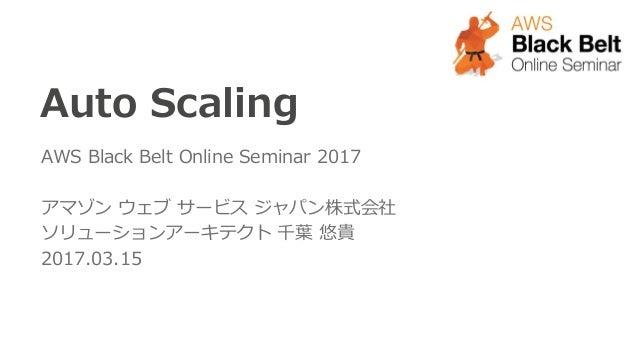 Auto Scaling AWS Black Belt Online Seminar 2017 アマゾン ウェブ サービス ジャパン株式会社 ソリューションアーキテクト 千葉 悠貴 2017.03.15