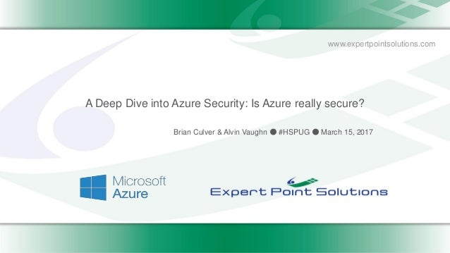 www.expertpointsolutions.com A Deep Dive into Azure Security: Is Azure really secure? Brian Culver & Alvin Vaughn ● #HSPUG...