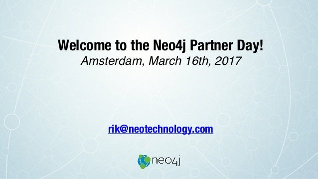 Welcome to the Neo4j Partner Day! Amsterdam, March 16th, 2017 rik@neotechnology.com