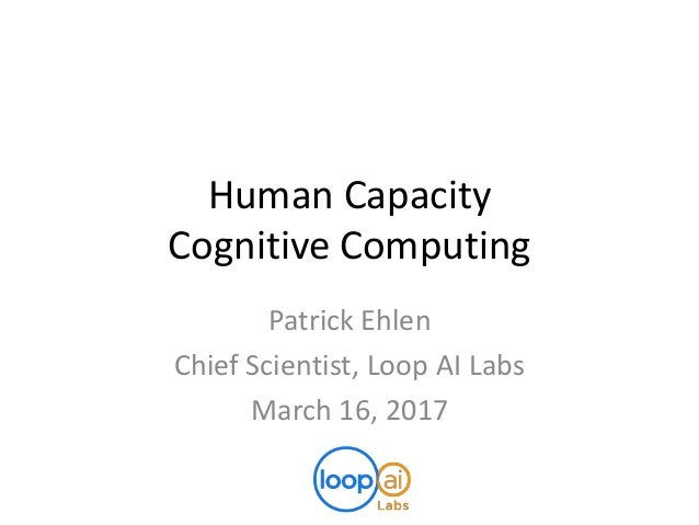 Human Capacity Cognitive Computing Patrick Ehlen Chief Scientist, Loop AI Labs March 16, 2017