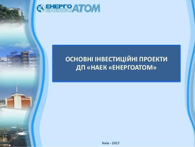ОСНОВНІ ІНВЕСТИЦІЙНІ ПРОЕКТИ ДП «НАЕК «ЕНЕРГОАТОМ» Київ - 2017