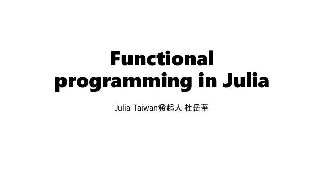 Functional programming in Julia Julia Taiwan發起人 杜岳華