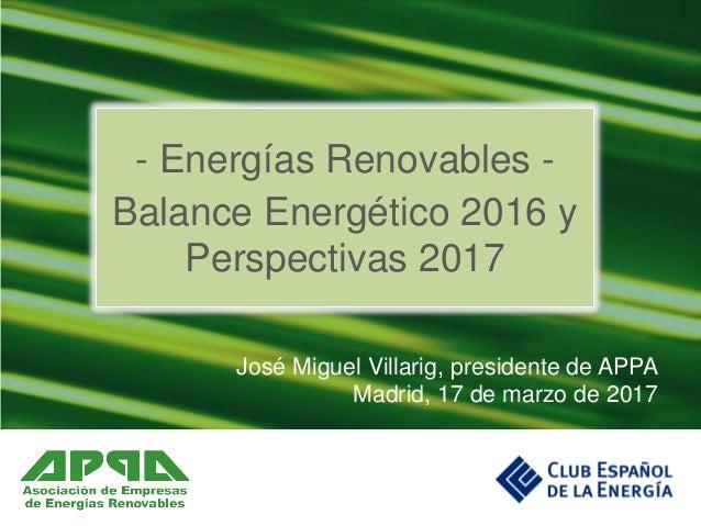 José Miguel Villarig, presidente de APPA Madrid, 17 de marzo de 2017 - Energías Renovables - Balance Energético 2016 y Per...