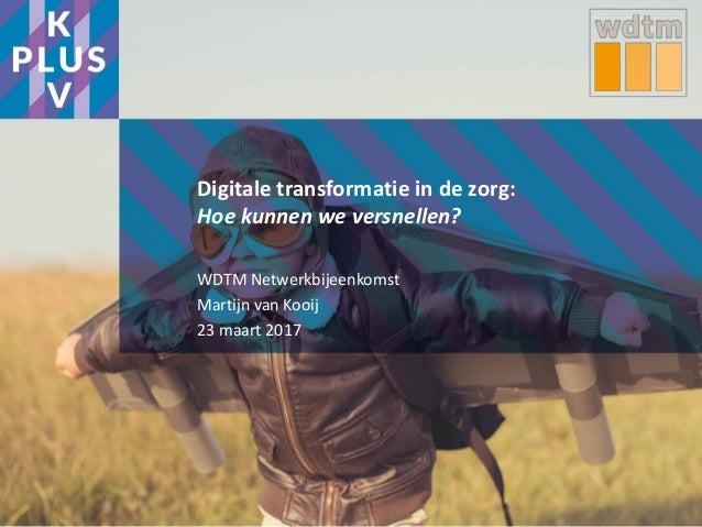 Digitale transformatie in de zorg: Hoe kunnen we versnellen? WDTM Netwerkbijeenkomst Martijn van Kooij 23 maart 2017