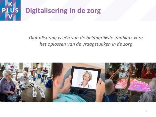 Digitalisering is één van de belangrijkste enablers voor het oplossen van de vraagstukken in de zorg Digitalisering in de ...