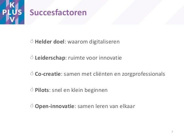  Helder doel: waarom digitaliseren  Leiderschap: ruimte voor innovatie  Co-creatie: samen met cliënten en zorgprofessio...