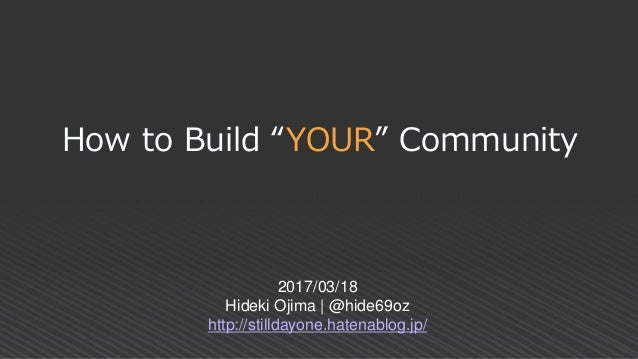 "How to Build ""YOUR"" Community 2017/03/18 Hideki Ojima 