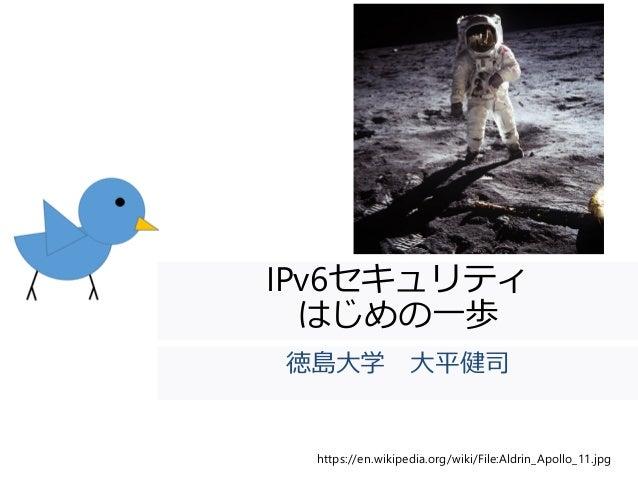 IPv6セキュリティ はじめの一歩 徳島大学 大平健司 https://en.wikipedia.org/wiki/File:Aldrin_Apollo_11.jpg