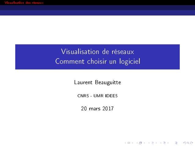 Visualisation des réseaux Visualisation de réseaux Comment choisir un logiciel Laurent Beauguitte CNRS - UMR IDEES 20 mars...