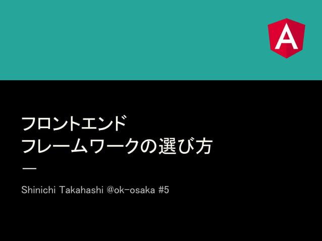 フロントエンド フレームワークの選び方 Shinichi Takahashi @ok-osaka #5
