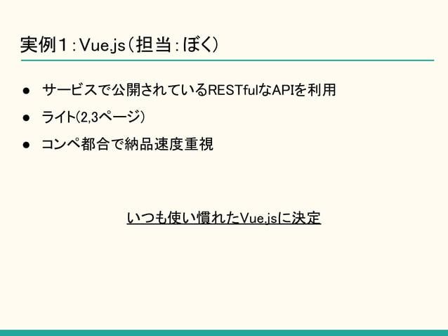 ● サービスで公開されているRESTfulなAPIを利用 ● ライト(2,3ページ) ● コンペ都合で納品速度重視 いつも使い慣れたVue.jsに決定 実例1:Vue.js(担当:ぼく)