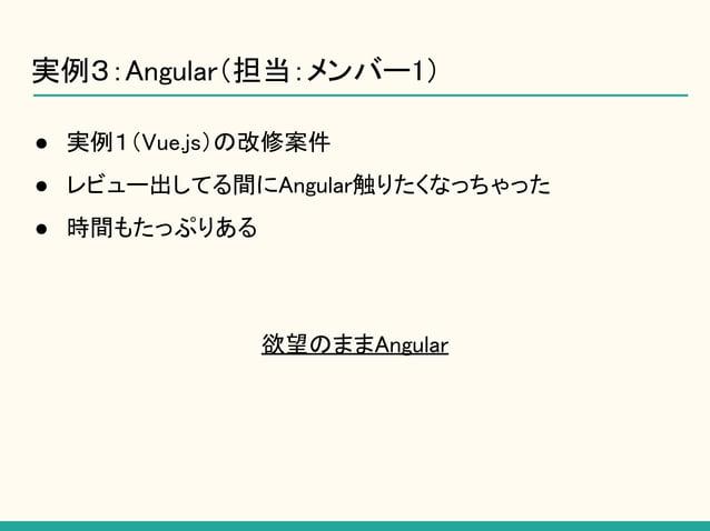 ● 実例1(Vue.js)の改修案件 ● レビュー出してる間にAngular触りたくなっちゃった ● 時間もたっぷりある 欲望のままAngular 実例3:Angular(担当:メンバー1)