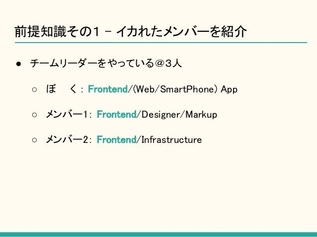 前提知識その1 - イカれたメンバーを紹介 ● チームリーダーをやっている@3人 ○ ぼ  く : Frontend/(Web/SmartPhone) App ○ メンバー1: Frontend/Designer/Markup ○ メンバー2:...