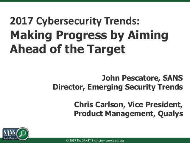 © 2017 The SANS™ Institute – www.sans.org 2017 Cybersecurity Trends: Making Progress by Aiming Ahead of the Target John Pe...