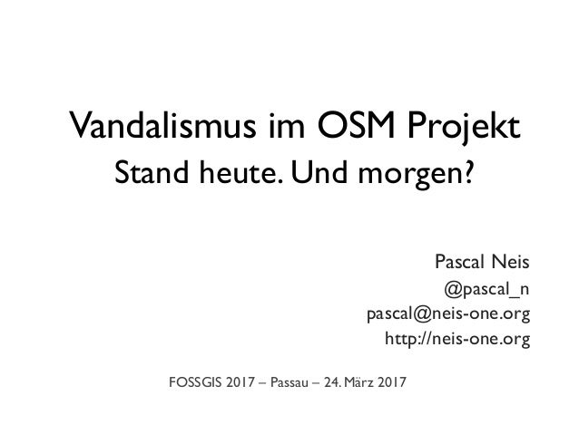 Vandalismus im OSM Projekt Stand heute. Und morgen? 	 Pascal Neis	 @pascal_n	 pascal@neis-one.org	 http://neis-one.org	 FO...