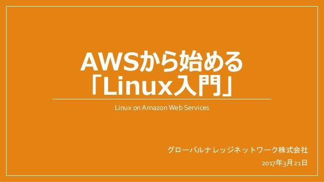 AWSから始める 「Linux入門」 Linux on AmazonWeb Services グローバルナレッジネットワーク株式会社 2017年3月21日