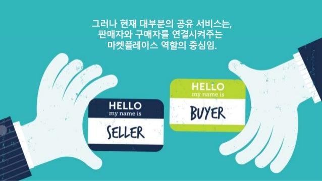 그러나 현재 대부분의 공유 서비스는, 판매자와 구매자를 연결시켜주는 마켓플레이스 역할의 중심임.