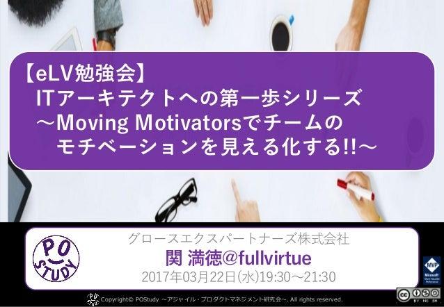 【eLV勉強会】 ITアーキテクトへの第一歩シリーズ ~Moving Motivatorsでチームの モチベーションを見える化する!!~ Copyright© POStudy ~アジャイル・プロダクトマネジメント研究会~. All rights...