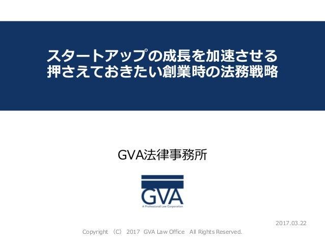GVA法律事務所 ~教育系ベンチャー企業が知っておくべき法律問題~ スタートアップの成長を加速させる 押さえておきたい創業時の法務戦略 2017.03.22 Copyright (C) 2017 GVA Law Office All Right...