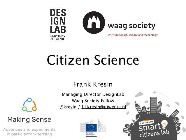 Citizen Science Frank Kresin Managing Director DesignLab Waag Society Fellow @kresin / f.j.kresin@utwente.nl