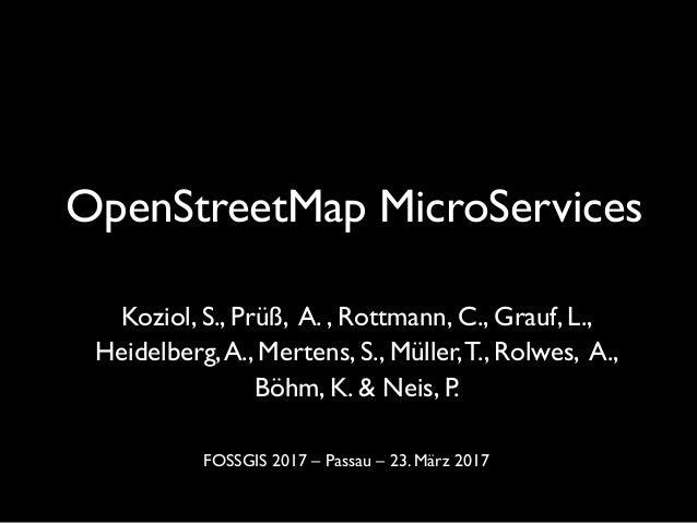 OpenStreetMap MicroServices Koziol, S., Prüß, A. , Rottmann, C., Grauf, L.,  Heidelberg,A., Mertens, S., Müller,T., Rolw...
