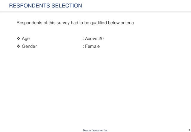 2 RESPONDENTS SELECTION Respondents of this survey had to be qualified below criteria  Age : Above 20  Gender : Female