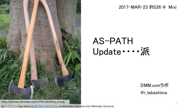 AS-PATH Update・・・・派 DMM.comラボ @r_takashima 2017-MAR-23 IRS26 @ Mixi https://commons.wikimedia.org/wiki/File%3AFelling_axe....