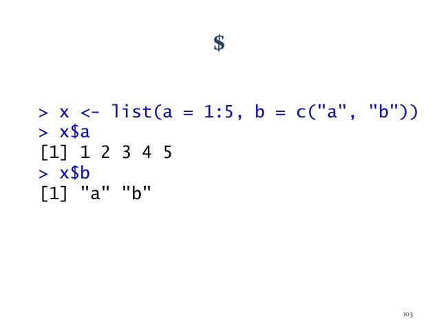 "$ > x <- list(a = 1:5, b = c(""a"", ""b"")) > x$a [1] 1 2 3 4 5 > x$b [1] ""a"" ""b"" 103"