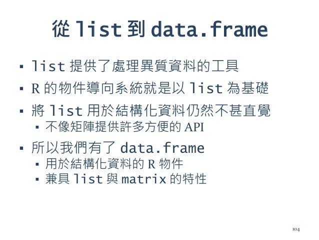 從 list 到 data.frame ▪ list 提供了處理異質資料的工具 ▪ R 的物件導向系統就是以 list 為基礎 ▪ 將 list 用於結構化資料仍然不甚直覺 ▪ 不像矩陣提供許多方便的 API ▪ 所以我們有了 data.fra...