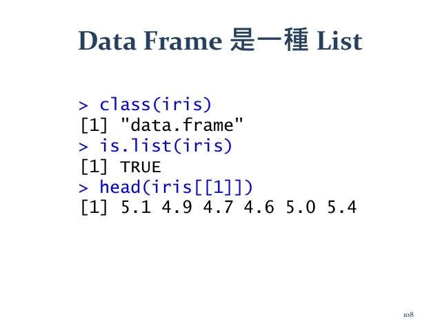 """Data Frame 是一種 List > class(iris) [1] """"data.frame"""" > is.list(iris) [1] TRUE > head(iris[[1]]) [1] 5.1 4.9 4.7 4.6 5.0 5.4 ..."""