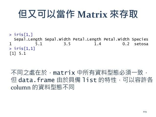 但又可以當作 Matrix 來存取 > iris[1,] Sepal.Length Sepal.Width Petal.Length Petal.Width Species 1 5.1 3.5 1.4 0.2 setosa > iris[1,1...