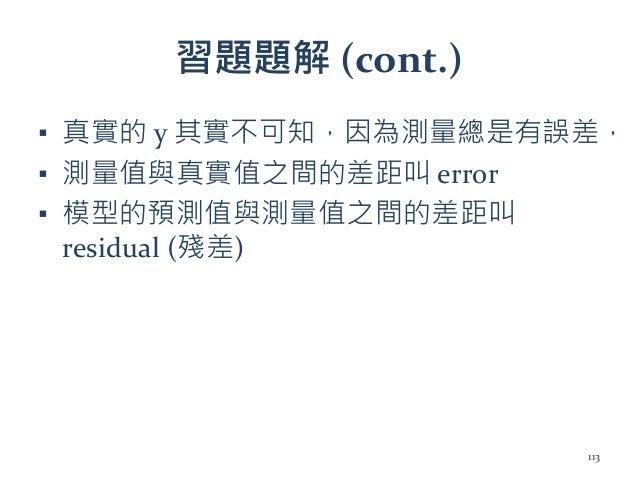 習題題解 (cont.) ▪ 真實的 y 其實不可知,因為測量總是有誤差, ▪ 測量值與真實值之間的差距叫 error ▪ 模型的預測值與測量值之間的差距叫 residual (殘差) 113