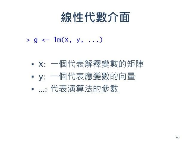 線性代數介面 ▪ X: 一個代表解釋變數的矩陣 ▪ y: 一個代表應變數的向量 ▪ …: 代表演算法的參數 > g <- lm(X, y, ...) 117