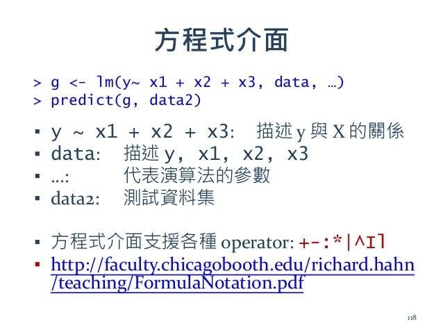 方程式介面 ▪ y ~ x1 + x2 + x3: 描述 y 與 X 的關係 ▪ data: 描述 y, x1, x2, x3 ▪ …: 代表演算法的參數 ▪ data2: 測試資料集 ▪ 方程式介面支援各種 operator: +-:*|^I...