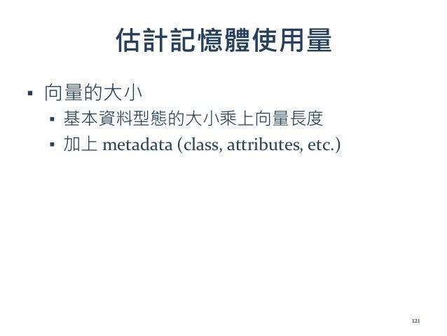估計記憶體使用量 ▪ 向量的大小 ▪ 基本資料型態的大小乘上向量長度 ▪ 加上 metadata (class, attributes, etc.) 121