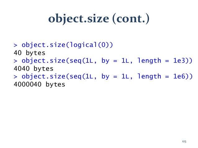object.size (cont.) > object.size(logical(0)) 40 bytes > object.size(seq(1L, by = 1L, length = 1e3)) 4040 bytes > object.s...