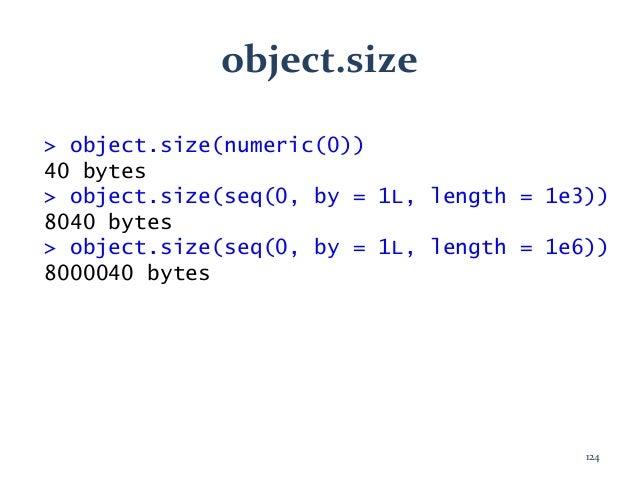 object.size > object.size(numeric(0)) 40 bytes > object.size(seq(0, by = 1L, length = 1e3)) 8040 bytes > object.size(seq(0...