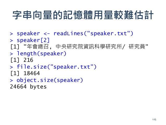 """字串向量的記憶體用量較難估計 > speaker <- readLines(""""speaker.txt"""") > speaker[2] [1] """"年會總召, 中央研究院資訊科學研究所/ 研究員"""" > length(speaker) [1] 216 ..."""