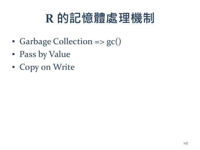 R 的記憶體處理機制 ▪ Garbage Collection => gc() ▪ Pass by Value ▪ Copy on Write 127