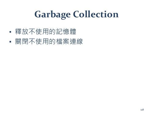 Garbage Collection ▪ 釋放不使用的記憶體 ▪ 關閉不使用的檔案連線 128
