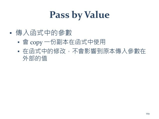 Pass by Value ▪ 傳入函式中的參數 ▪ 會 copy 一份副本在函式中使用 ▪ 在函式中的修改,不會影響到原本傳入參數在 外部的值 129