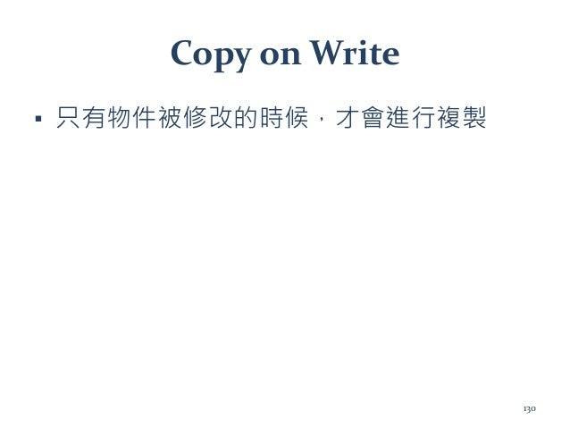 Copy on Write ▪ 只有物件被修改的時候,才會進行複製 130