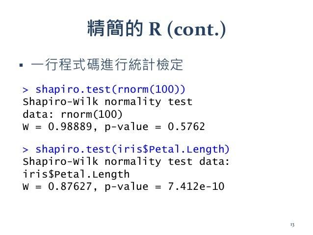 精簡的 R (cont.) ▪ 一行程式碼進行統計檢定 > shapiro.test(rnorm(100)) Shapiro-Wilk normality test data: rnorm(100) W = 0.98889, p-value =...