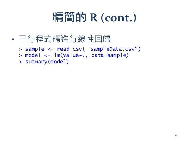 """精簡的 R (cont.) ▪ 三行程式碼進行線性回歸 > sample <- read.csv(""""sampleData.csv"""") > model <- lm(value~., data=sample) > summary(model) 14"""